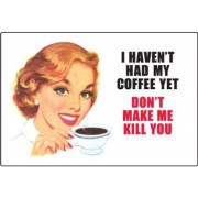 I haven't had my Coffee Yet - Don't make me kill you - Refrigerator Magnet